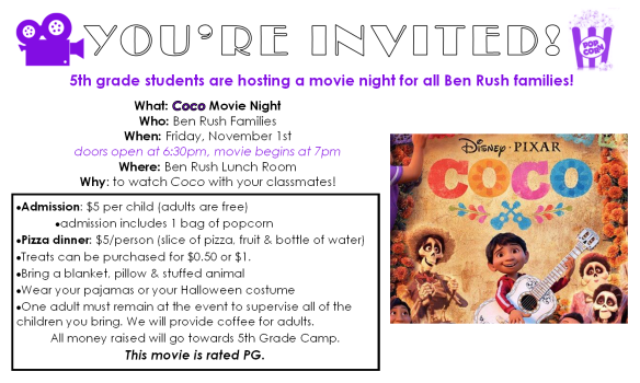 5th grade students are hosting a movie night for all Ben Rush families! What: Coco Movie Night. Who: Ben Rush Families. When: Friday, November 1st. Doors open at 6:30pm, movie begins at 7pm. Where: Ben Rush Lunch Room. Why: to watch Coco with your classmates! Money raised will help send 5th graders to camp.
